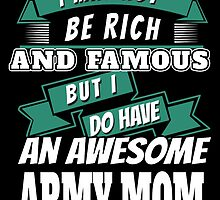 I MAY NOT BE RICH AND FAMOUS BUT I DO HAVE AN AWESOME ARMY MOM by birthdaytees