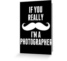 If You Really Mustache I'm A Photographer - Funny Tshirt Greeting Card