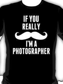 If You Really Mustache I'm A Photographer - Funny Tshirt T-Shirt