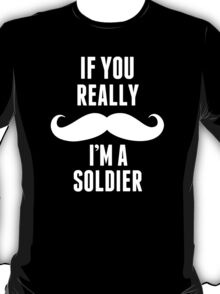 If You Really Mustache I'm A Soldier - TShirts & Hoodies T-Shirt