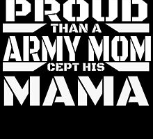 AIN'T NOTHIN PROUD THAN A ARMY MOM CEPT HIS MAMA by BADASSTEES