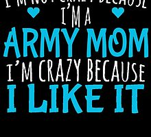 I'M NOT CRAZY BECAUSE I'M A ARMY MOM I'M CRAZY BECAUSE I LIKE IT by BADASSTEES