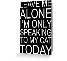 Leave me alone i'm only speaking to my cat today w Greeting Card
