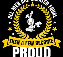 All Men Are Created Equal Then A Few Become PROUD by fancytees