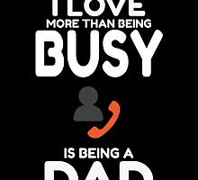 The Only Thing I Love More Than Being Busy Is Being A DAD by fancytees