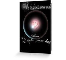 The darkness never ends without bright pure love Greeting Card