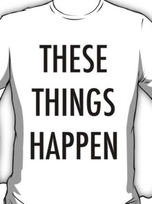 'These Things Happen' T-Shirt