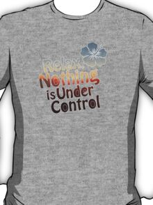 Relax, Nothing is Under Control T-Shirt