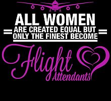 ALL WOMEN ARE CREATED EQUAL BUT ONLY THE FINEST BECOME FLIGHT ATTENDANTS by fandesigns
