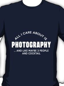 ALL I CARE ABOUT IS PHOTOGRAPHY AND LIKE MAYBE 3 PEOPLE AND COCKTAIL T-Shirt