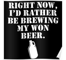RIGHT NOW I'D RATHER BE BREWING MY OWN BEER Poster