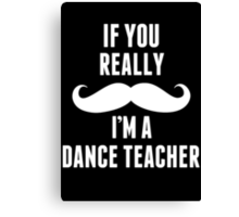 If You Really Mustache I'm A Dance Teacher - Funny TShirts Canvas Print