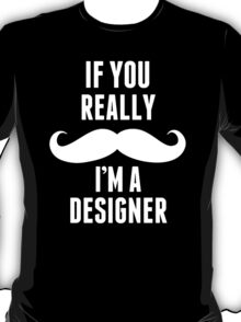 If You Really Mustache I'm A Designer - Funny TShirts T-Shirt