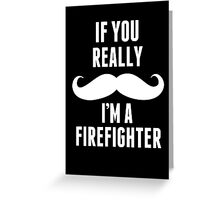 If You Really Mustache I'm A Firefighter - Funny TShirts Greeting Card