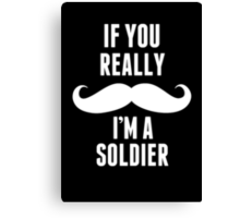 If You Really Mustache I'm A Soldier - Funny TShirts Canvas Print