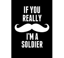 If You Really Mustache I'm A Soldier - Funny TShirts Photographic Print