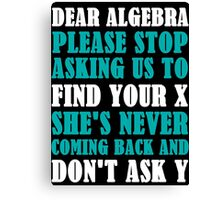 Dear Algebra Please Stop Asking Us To Find Your X Canvas Print