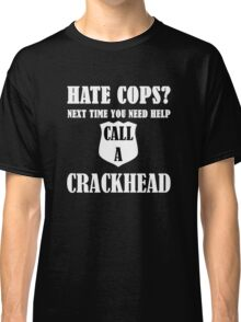 Hate Cops? Next Time You Need Help Call A Crackhea Classic T-Shirt