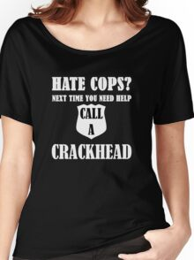 Hate Cops? Next Time You Need Help Call A Crackhea Women's Relaxed Fit T-Shirt