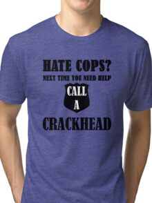 Hate Cops? Next Time You Need Help Call A Crackhea Tri-blend T-Shirt