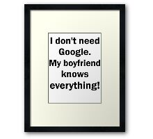 I don't need Google. My boyfriend knows everything Framed Print