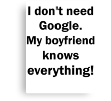 I don't need Google. My boyfriend knows everything Canvas Print
