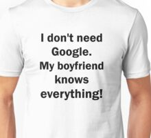 I don't need Google. My boyfriend knows everything Unisex T-Shirt