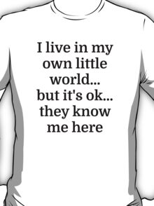 I live in my own little world...but it's ok...they T-Shirt