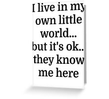 I live in my own little world...but it's ok...they Greeting Card
