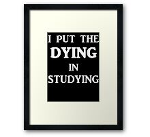 I Put The DYING In Studying Framed Print