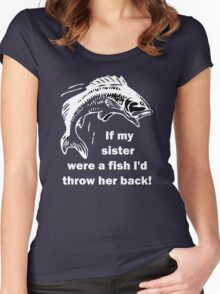 If my sister were a fish I'd throw her back! Women's Fitted Scoop T-Shirt