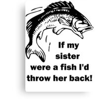 If my sister were a fish I'd throw her back! Canvas Print