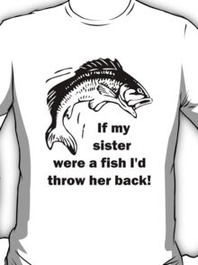 If my sister were a fish I'd throw her back! T-Shirt