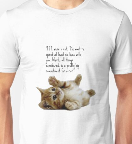 """If I were a cat, I'd want to spend at least six lives with you. Which, all things considered, is a pretty big commitment for a cat."" Unisex T-Shirt"