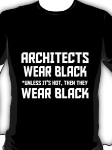 ARCHITECTS WEAR BLACK UNLESS IT'S HOT THEN THEY WEAR BLACK T-Shirt