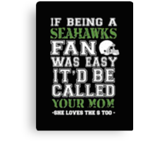 If Being A Seahawks Fan Was Easy It'd Be Called Your Mom She Loves The A Too - T-shirts & Hoodies Canvas Print