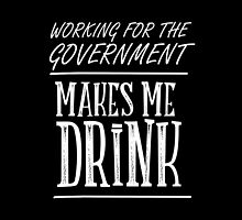 Working For The Government Makes Me Drink- T-Shirts & Hoodies by justarts