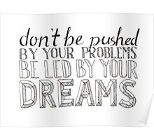 Don't Be Pushed By Your Problem, Be Led By Your Dreams Poster