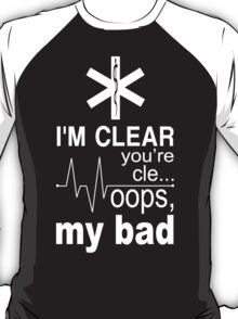I'm Clear You're Cle... Oops, My Bad - TShirts & Hoodies T-Shirt