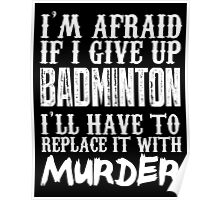 I'm Afraid If I Give Up Badminton I'll Have To Replace It With Murder - Custom Tshirts Poster