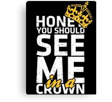 Honey You Should See Me in a Crown Canvas Print