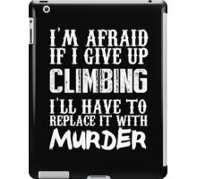 I'm Afraid If I Give Up Climbing I'll Have To Replace It With Murder - Custom Tshirts iPad Case/Skin