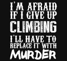 I'm Afraid If I Give Up Climbing I'll Have To Replace It With Murder - Custom Tshirts by custom111