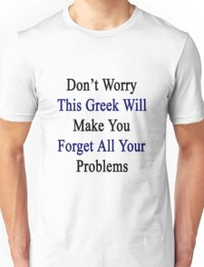 Don't Worry This Greek Will Make You Forget All Your Problems  Unisex T-Shirt