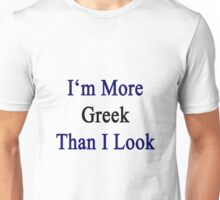 I'm More Greek Than I Look  Unisex T-Shirt