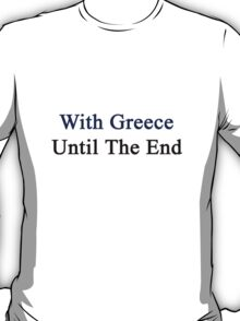 With Greece Until The End  T-Shirt