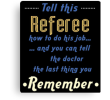 """""""Tell this Referee how to do his job... and you can tell the doctor the last thing you remember"""" Collection #720033 Canvas Print"""
