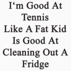 I'm Good At Tennis Like A Fat Kid Is Good At Cleaning Out A Fridge  by supernova23