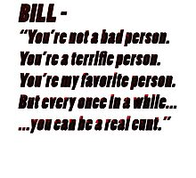 """Bill - """"You're not a bad person..."""" Photographic Print"""
