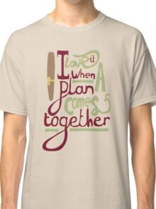 I love it when a plan comes together Classic T-Shirt